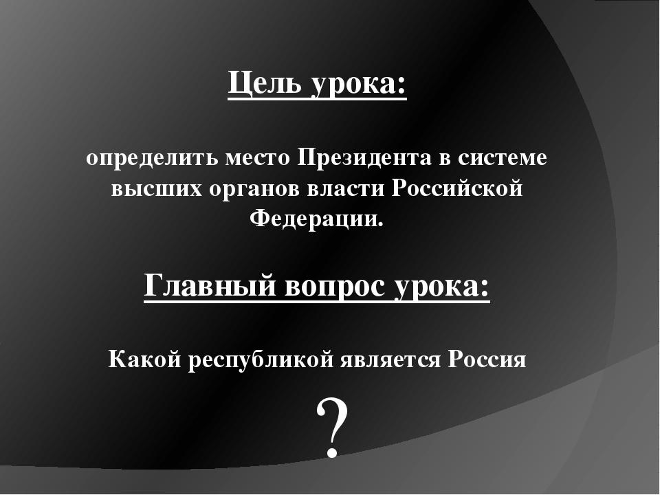 Цель урока: определить место Президента в системе высших органов власти Росси...