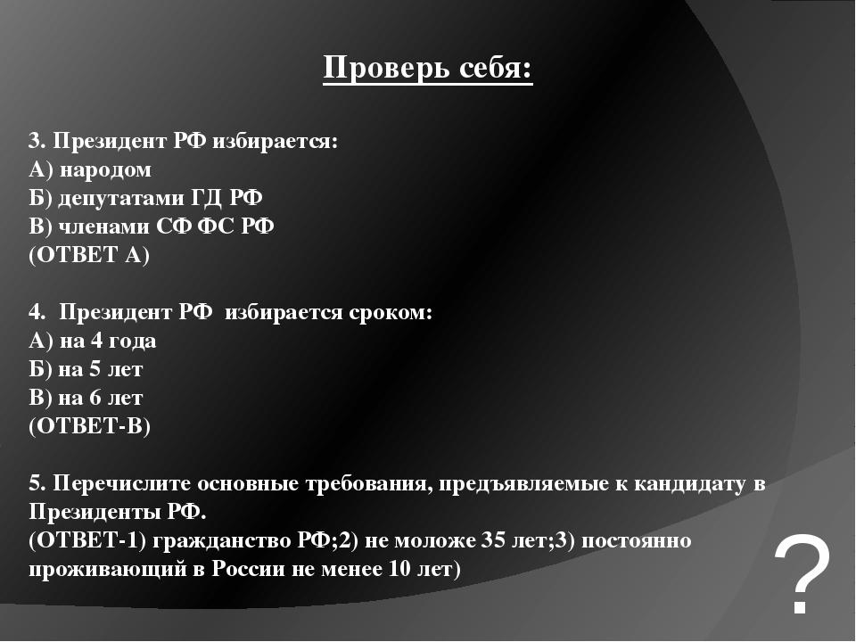 Проверь себя: 3. Президент РФ избирается: А) народом Б) депутатами ГД РФ В) ч...