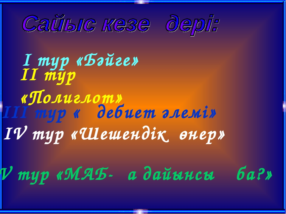 I тур «Бәйге» II тур «Полиглот» III тур «Әдебиет әлемі» IV тур «Шешендік өнер...