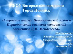 МБОУ Богородская гимназия Город Ногинск «Строение атома. Периодический закон