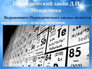 Выражением Периодического закона является периодическая система элементов.