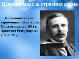 Эта положительно заряженная часть атома была открыта в 1911 г. Эрнестом Резе