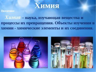 Химия Введение Химия– наука, изучающая вещества и процессы их превращения.