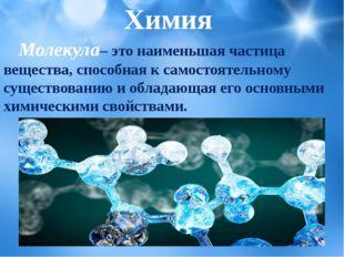 Молекула– это наименьшая частица вещества, способная к самостоятельному сущ