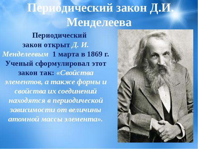 Периодический законоткрытД. И. Менделеевым 1 марта в 1869 г. Ученый сформ...