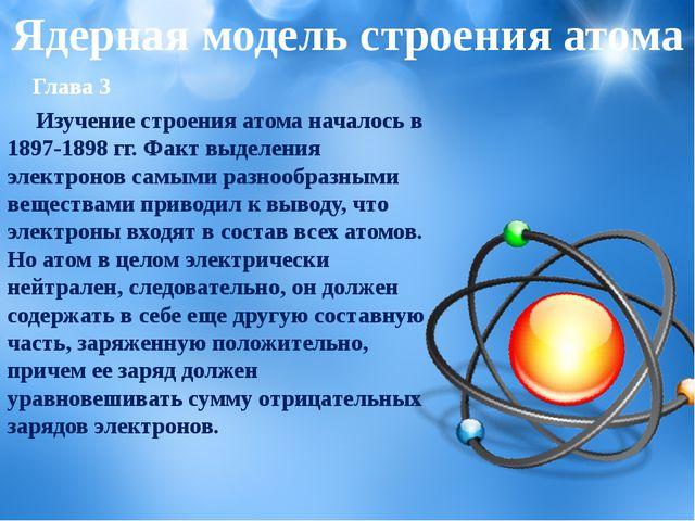 Глава 3 Изучение строения атома началось в 1897-1898 гг. Факт выделения элек...
