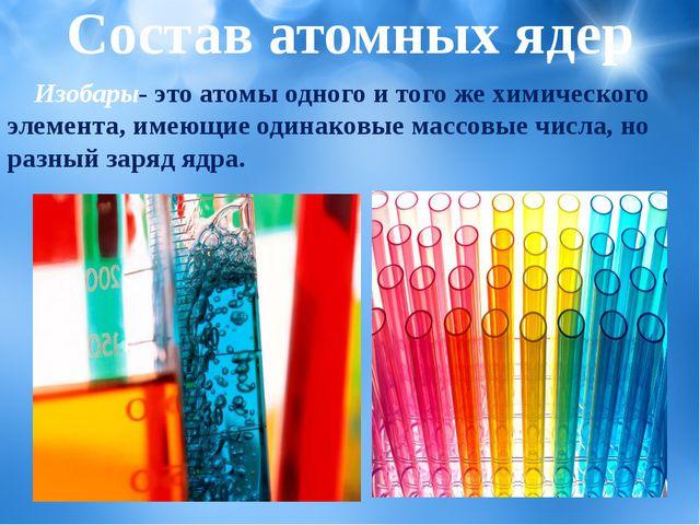 Изобары- это атомы одного и того же химического элемента, имеющие одинаковые...