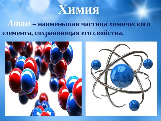 Атом– наименьшая частица химического элемента, сохраняющая его свойства. Х...