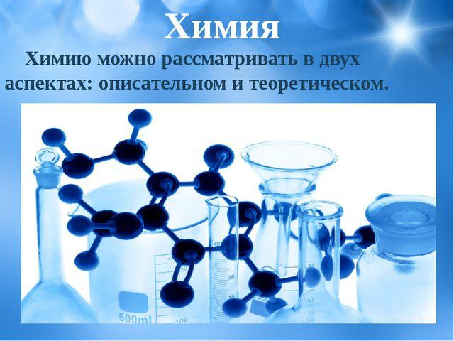 Химию можно рассматривать в двух аспектах: описательном и теоретическом. Хим...