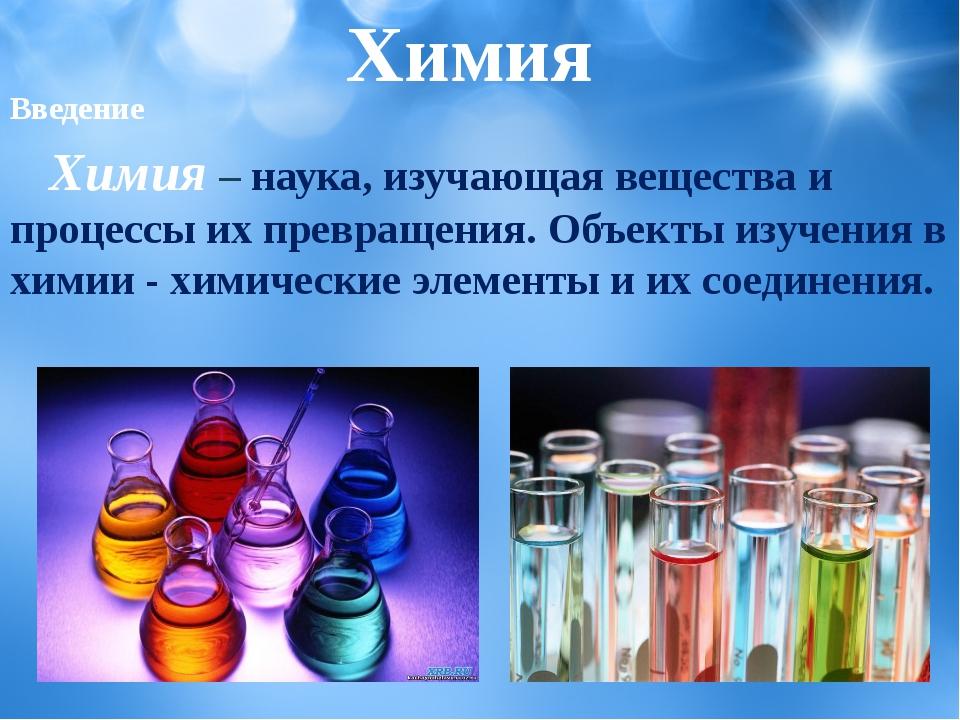 Химия Введение Химия– наука, изучающая вещества и процессы их превращения....