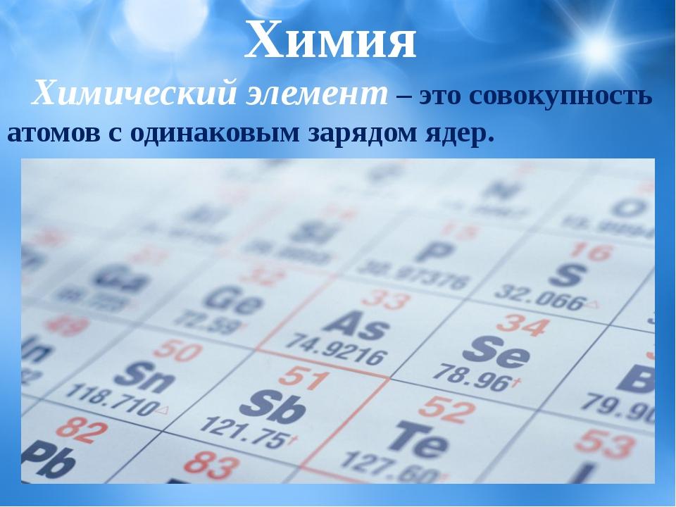 Химический элемент– это совокупность атомов с одинаковым зарядом ядер. Химия