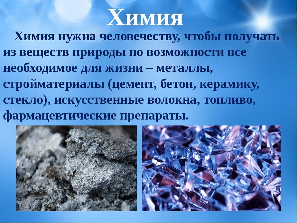 Химия нужна человечеству, чтобы получать из веществ природы по возможности в...