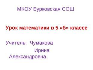 МКОУ Бурковская СОШ Урок математики в 5 «б» классе Учитель: Чумакова Ирина А