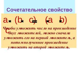 Сочетательное свойство а (b с) (а b) c Чтобы умножить число на произведение
