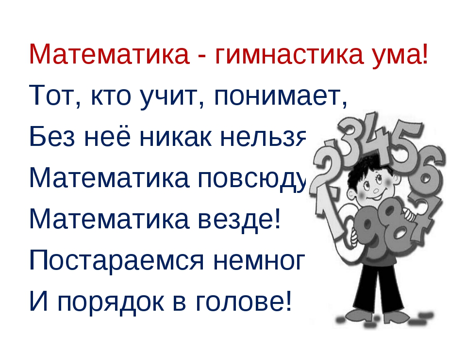 Математика - гимнастика ума! Тот, кто учит, понимает, Без неё никак нельзя! М...