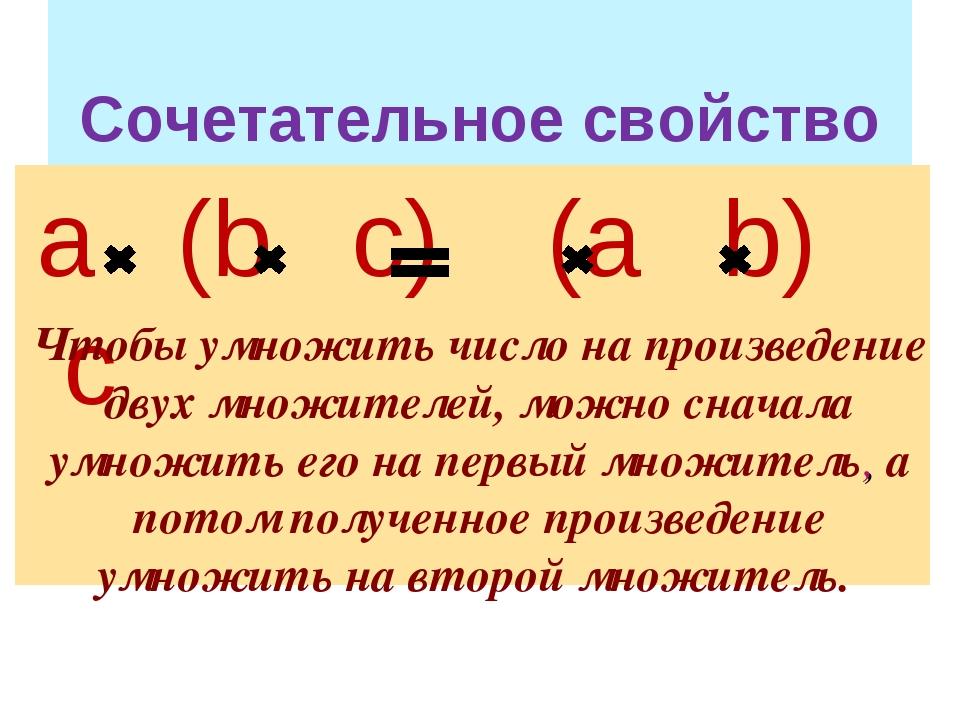Сочетательное свойство а (b с) (а b) c Чтобы умножить число на произведение...
