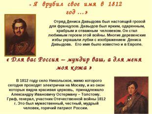 « Я врубил свое имя в 1812 год …» « Для вас Россия – мундир ваш, а для меня м