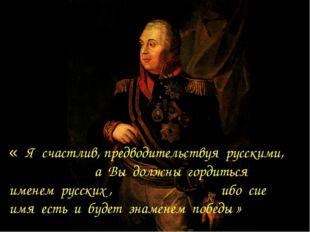 « Я счастлив, предводительствуя русскими, а Вы должны гордиться именем русски