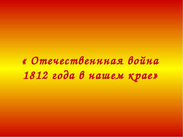 « Отечественнная война 1812 года в нашем крае»
