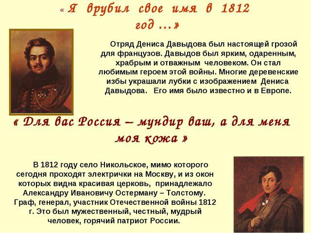 « Я врубил свое имя в 1812 год …» « Для вас Россия – мундир ваш, а для меня м...