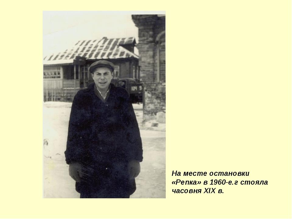 На месте остановки «Репка» в 1960-е.г стояла часовня XIX в.