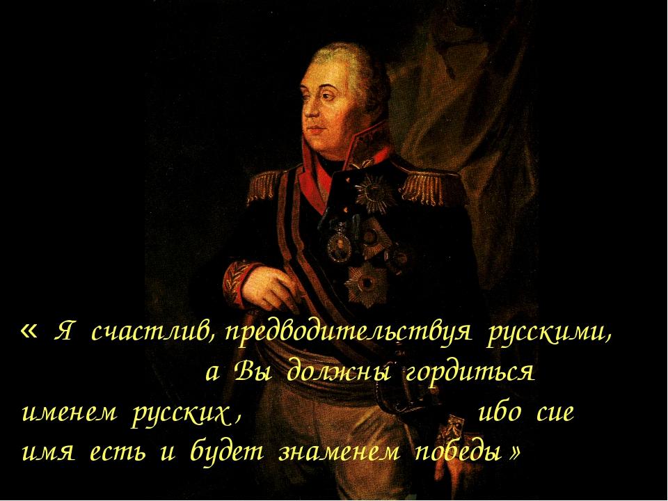 « Я счастлив, предводительствуя русскими, а Вы должны гордиться именем русски...