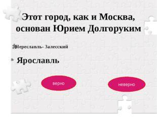 Этот город, как и Москва, основан Юрием Долгоруким Переславль- Залесский верн