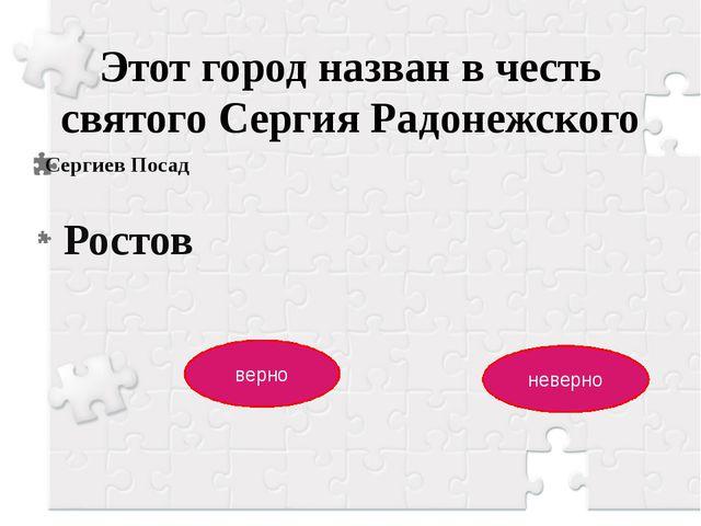 Этот город назван в честь святого Сергия Радонежского Сергиев Посад верно нев...