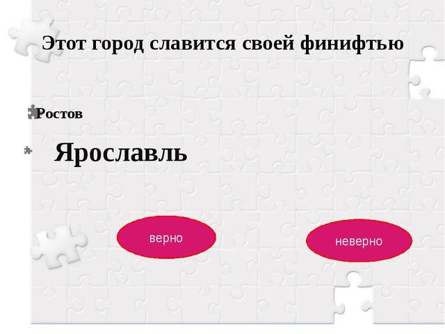 Этот город славится своей финифтью Ростов верно неверно Ярославль