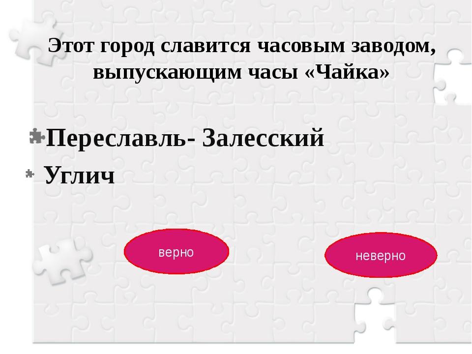 Этот город славится часовым заводом, выпускающим часы «Чайка» Переславль- Зал...