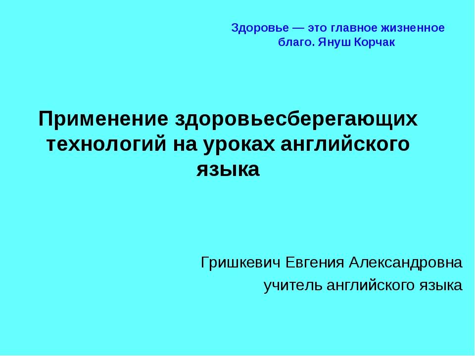 Применение здоровьесберегающих технологий на уроках английского языка Гришкев...