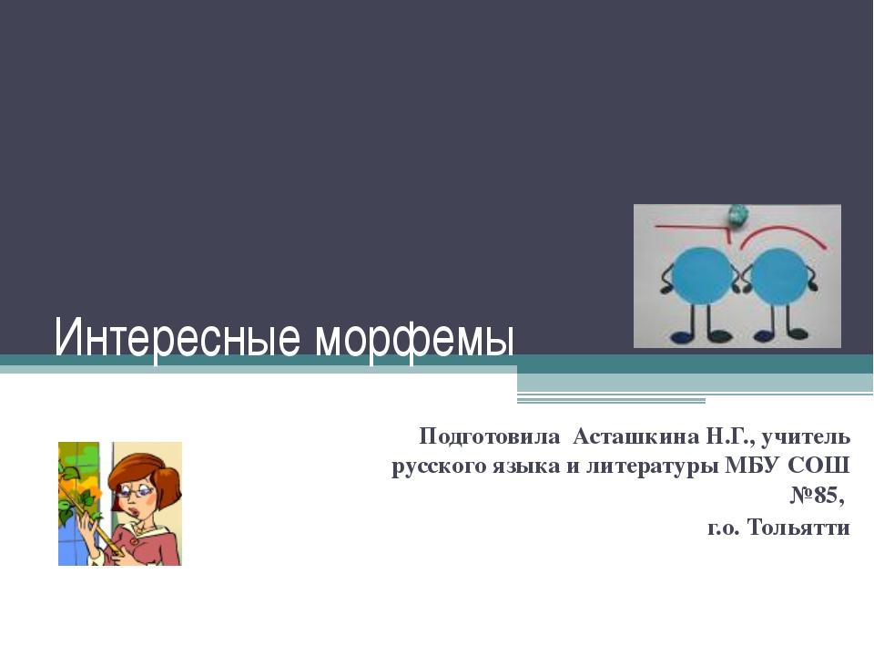 Интересные морфемы Подготовила Асташкина Н.Г., учитель русского языка и литер...