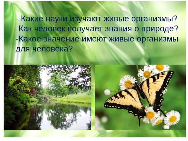 - Какие науки изучают живые организмы? -Как человек получает знания о природе...