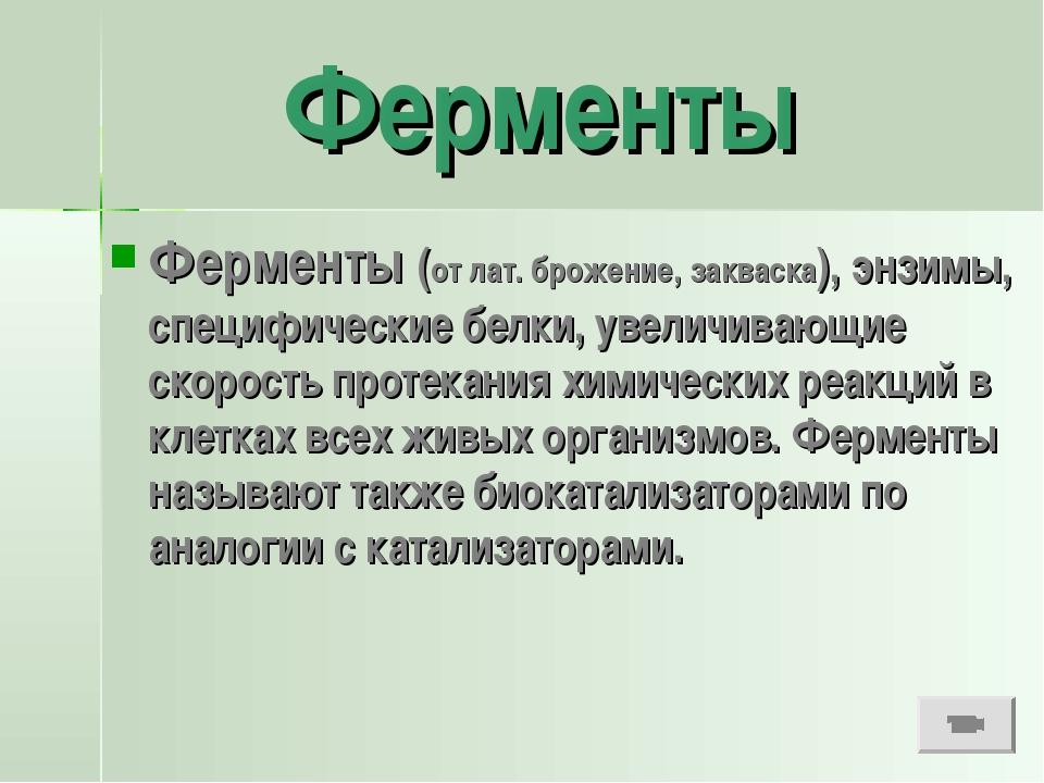 Ферменты Ферменты (от лат. брожение, закваска), энзимы, специфические белки,...