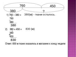1) 760 – 380 = 760 380 2) 380 + 450 = 380 450 Ответ: 830 м ткани оказалось в