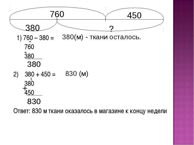 1) 760 – 380 = 760 380 2) 380 + 450 = 380 450 Ответ: 830 м ткани оказалось в...