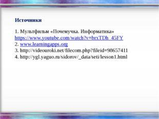 Источники 1. Мультфильм «Почемучка. Информатика» https://www.youtube.com/wat