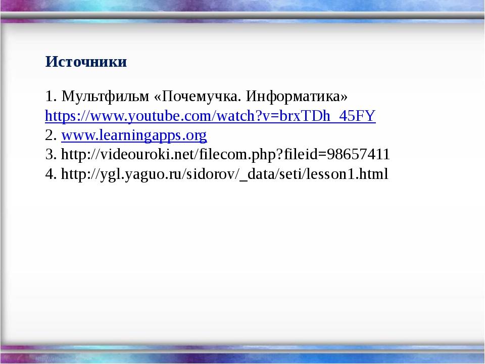 Источники 1. Мультфильм «Почемучка. Информатика» https://www.youtube.com/wat...