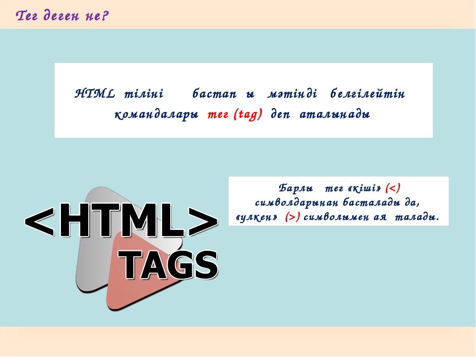Тег деген не? HTML тілінің бастапқы мәтінді белгілейтін командалары...