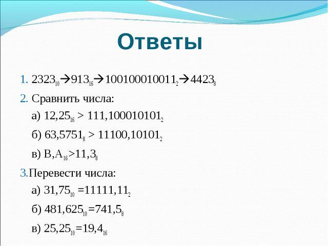 Ответы 1. 23231091316100100010011244238 2. Сравнить числа: а) 12,2516 > 11...
