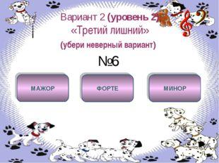 Вариант 2 (уровень 2) «Третий лишний» (убери неверный вариант) №6 ФОРТЕ МАЖОР