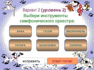 Вариант 2 (уровень 2) Выбери инструменты симфонического оркестра: АРФА СКРИПК