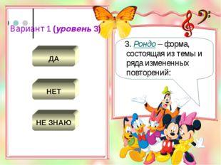 Вариант 1 (уровень 3) НЕТ ДА НЕ ЗНАЮ 3. Рондо – форма, состоящая из темы и ря