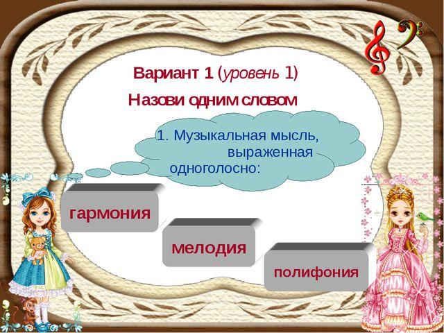 Вариант 1 (уровень 1) Назови одним словом мелодия гармония полифония 1. Музык...