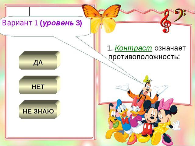 ДА НЕТ НЕ ЗНАЮ 1. Контраст означает противоположность: Вариант 1 (уровень 3)