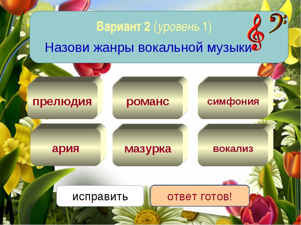 Вариант 2 (уровень 1) Назови жанры вокальной музыки вокализ ария романс мазур...