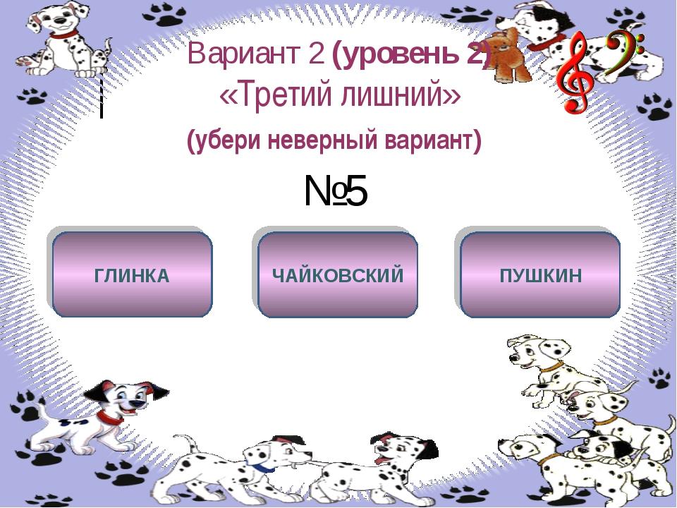 Вариант 2 (уровень 2) «Третий лишний» (убери неверный вариант) №5 ПУШКИН ГЛИН...