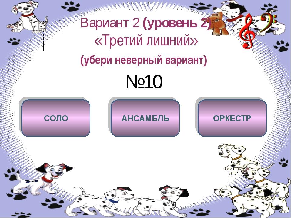 Вариант 2 (уровень 2) «Третий лишний» (убери неверный вариант) №10 СОЛО АНСАМ...