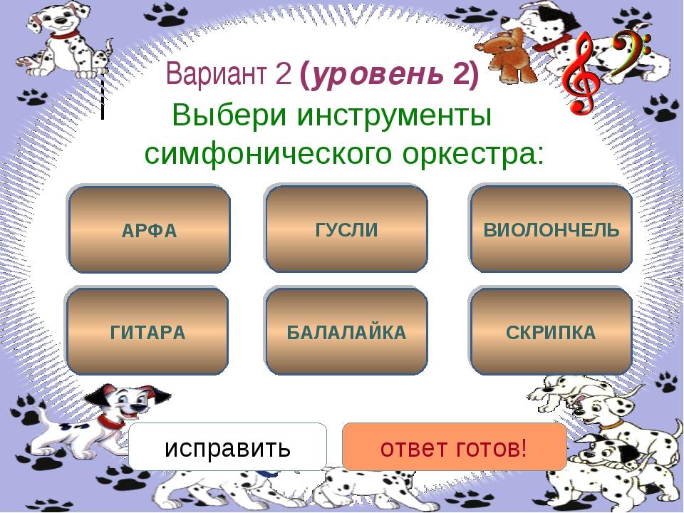 Вариант 2 (уровень 2) Выбери инструменты симфонического оркестра: АРФА СКРИПК...