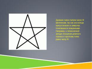 Древние греки считали число Ф магическим, так как оно всегда присутствовало в